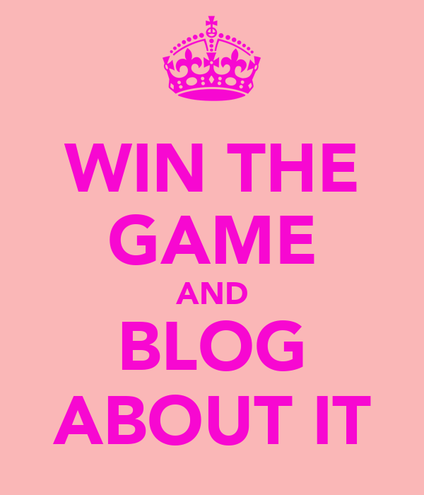 WIN THE GAME AND BLOG ABOUT IT