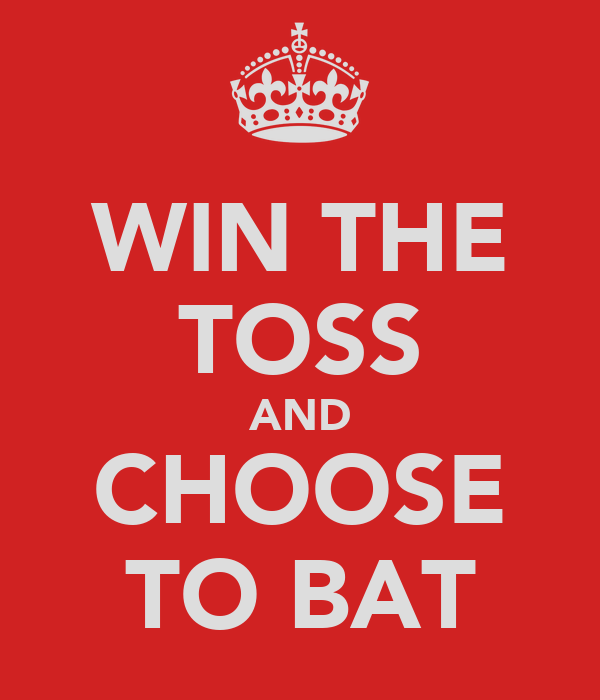 WIN THE TOSS AND CHOOSE TO BAT