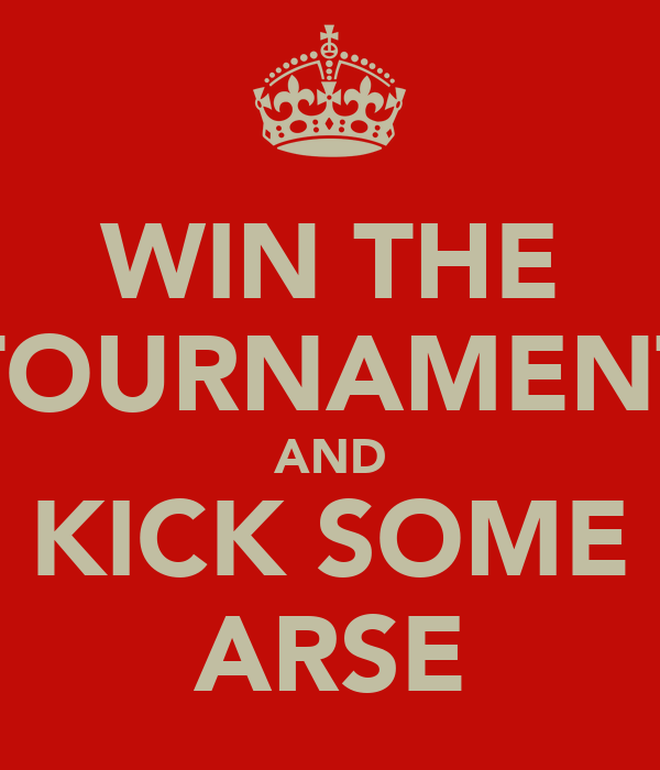 WIN THE TOURNAMENT AND KICK SOME ARSE