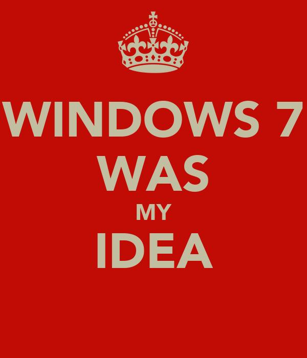 WINDOWS 7 WAS MY IDEA
