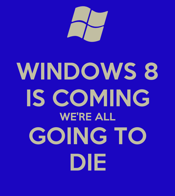 WINDOWS 8 IS COMING WE'RE ALL GOING TO DIE