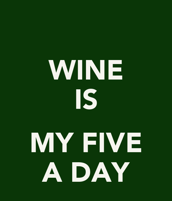 WINE IS  MY FIVE A DAY