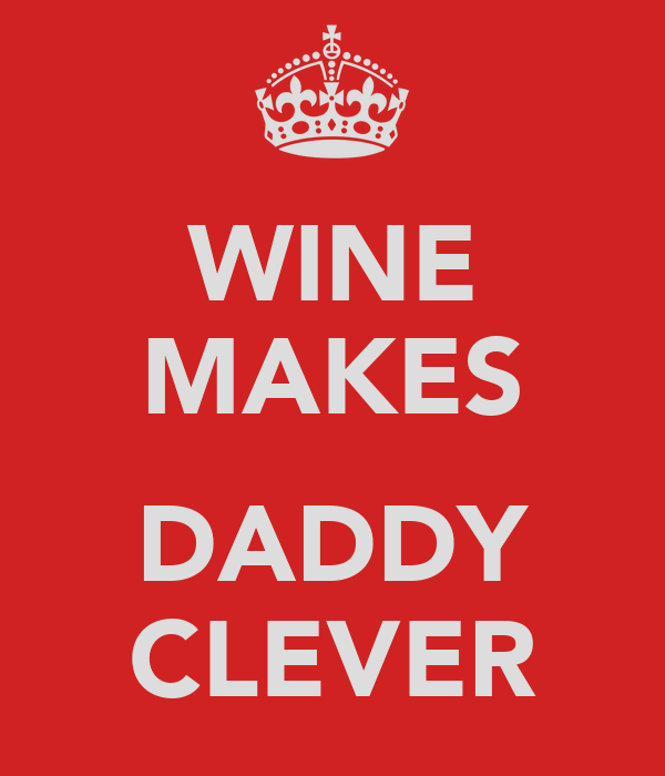 WINE MAKES  DADDY CLEVER