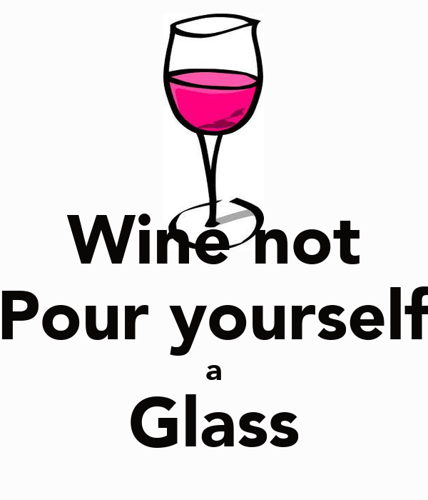 Wine not Pour yourself a Glass