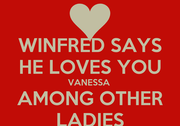 WINFRED SAYS HE LOVES YOU VANESSA  AMONG OTHER LADIES