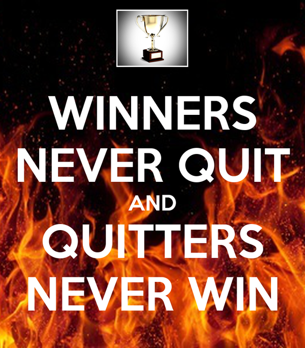 winners never quit and quitters never win Winners never quit, quitters never win if you give up before your goal has been reached, you are a quitter a quitter never wins and a winner never quits.