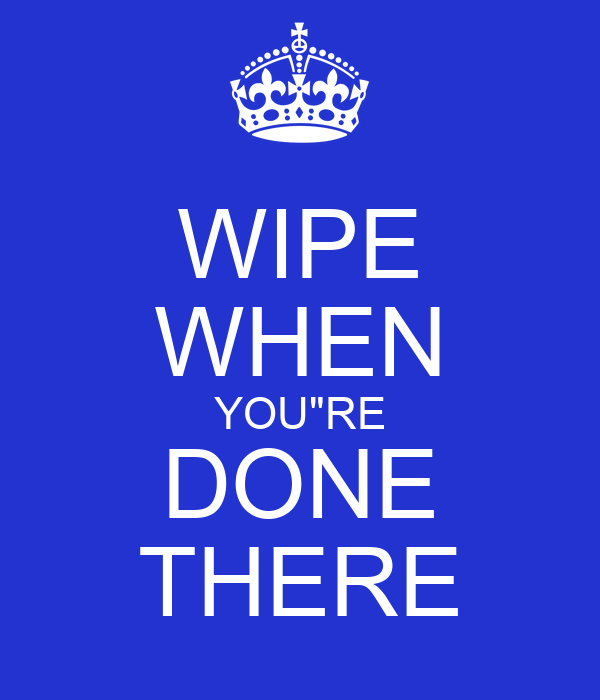 """WIPE WHEN YOU""""RE DONE THERE"""