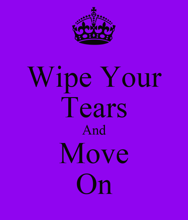 Wipe Your Tears And Move On