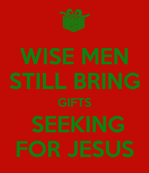 WISE MEN STILL BRING GIFTS  SEEKING FOR JESUS