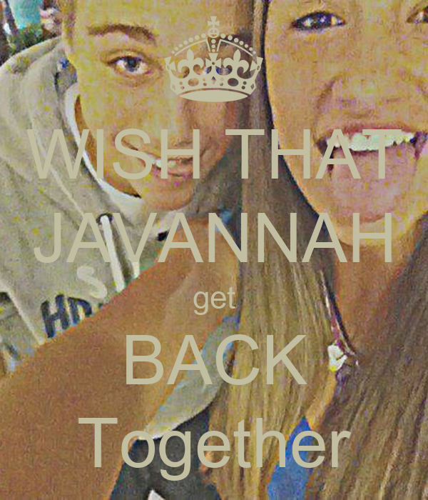 WISH THAT JAVANNAH get BACK Together