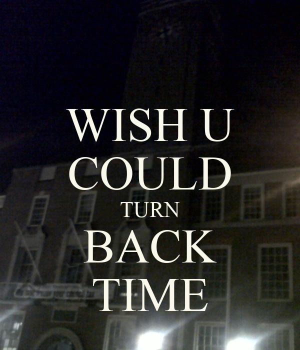 WISH U COULD TURN BACK TIME