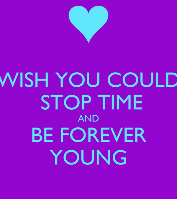 WISH YOU COULD  STOP TIME AND BE FOREVER YOUNG