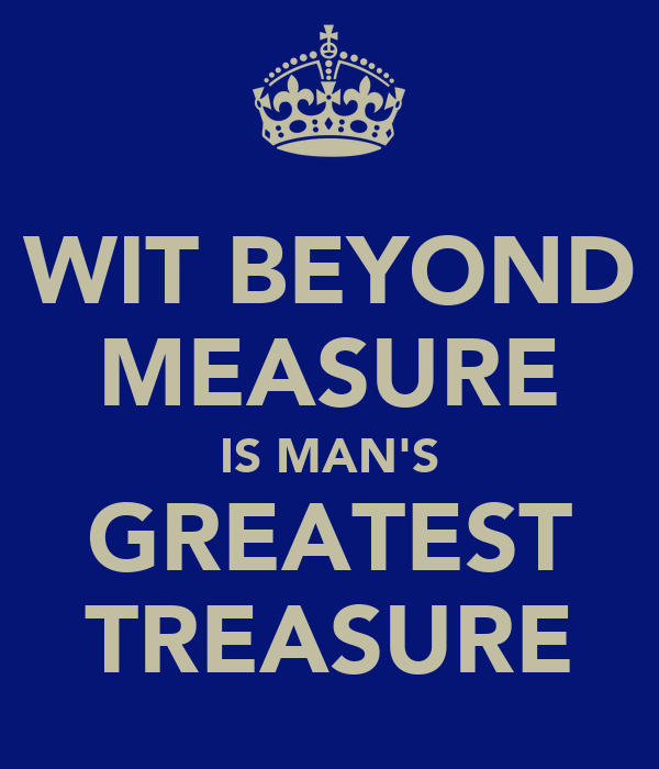 WIT BEYOND MEASURE IS MAN'S GREATEST TREASURE