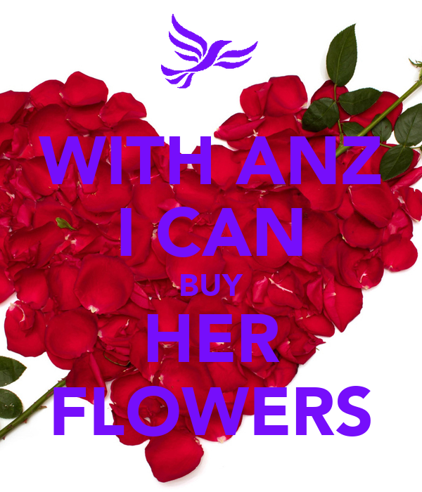 WITH ANZ I CAN BUY HER FLOWERS