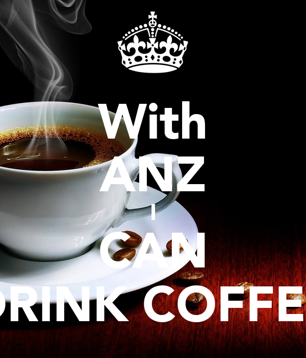 With ANZ I CAN DRINK COFFEE