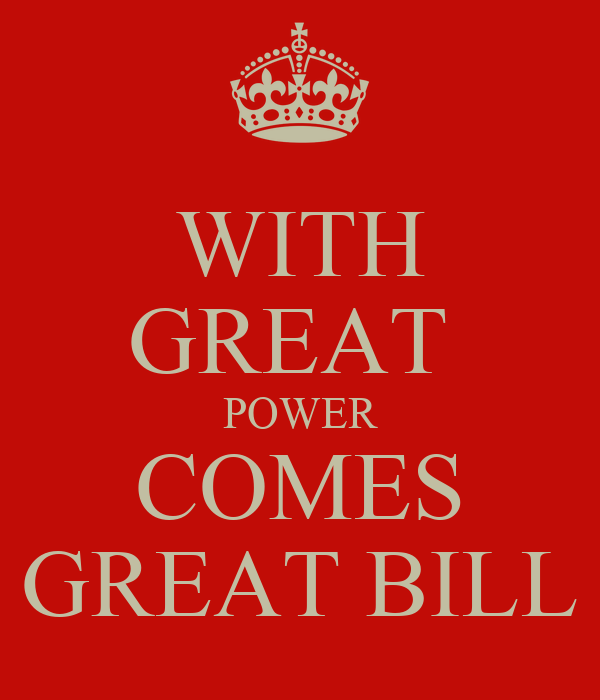 WITH GREAT  POWER COMES GREAT BILL