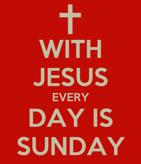 WITH JESUS EVERY DAY IS SUNDAY