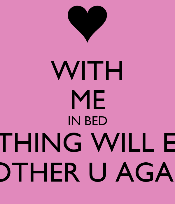 WITH ME IN BED NOTHING WILL EVER BOTHER U AGAIN