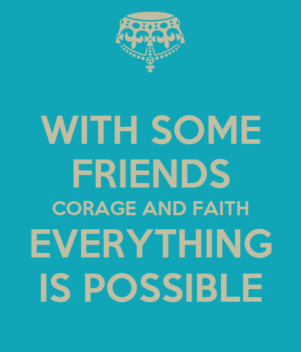 WITH SOME FRIENDS CORAGE AND FAITH EVERYTHING IS POSSIBLE