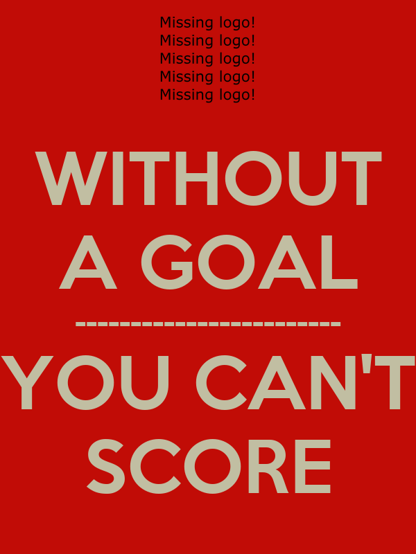 WITHOUT A GOAL ------------------------ YOU CAN'T SCORE