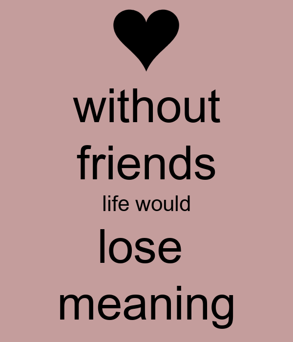 without friends life would lose  meaning