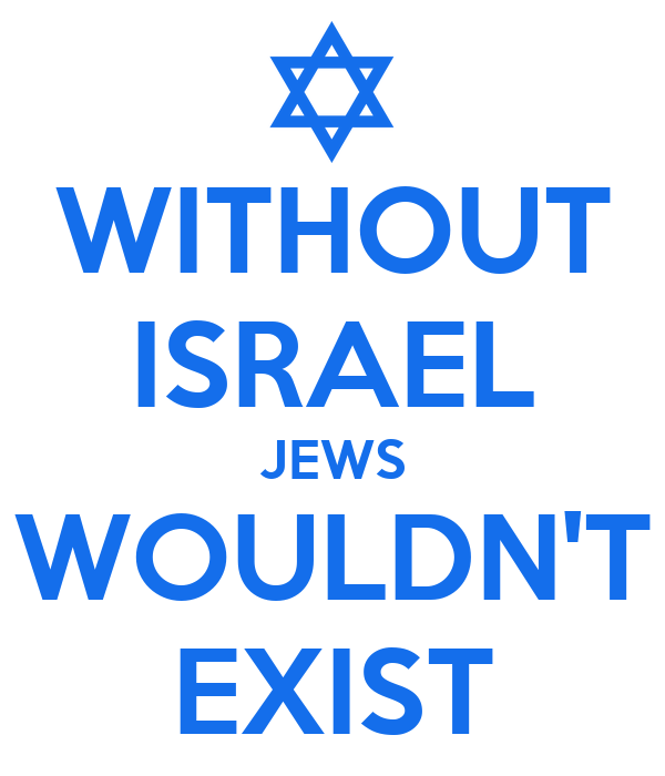 WITHOUT ISRAEL JEWS WOULDN'T EXIST