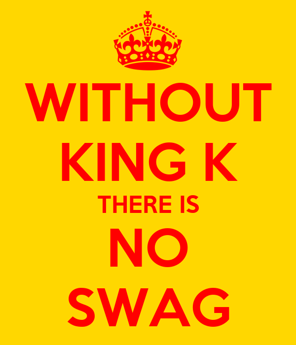 WITHOUT KING K THERE IS NO SWAG