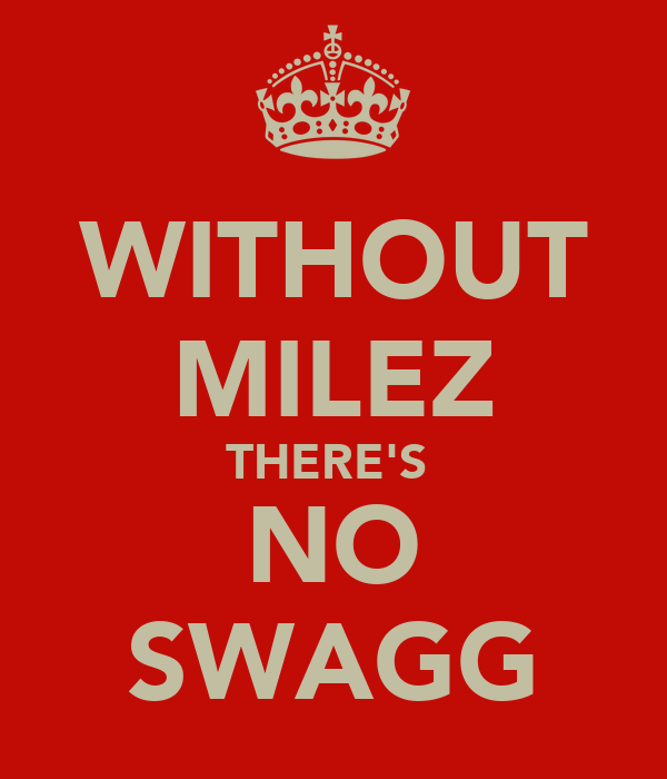 WITHOUT MILEZ THERE'S  NO SWAGG