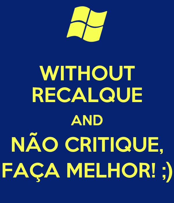 WITHOUT RECALQUE AND NÃO CRITIQUE, FAÇA MELHOR! ;)