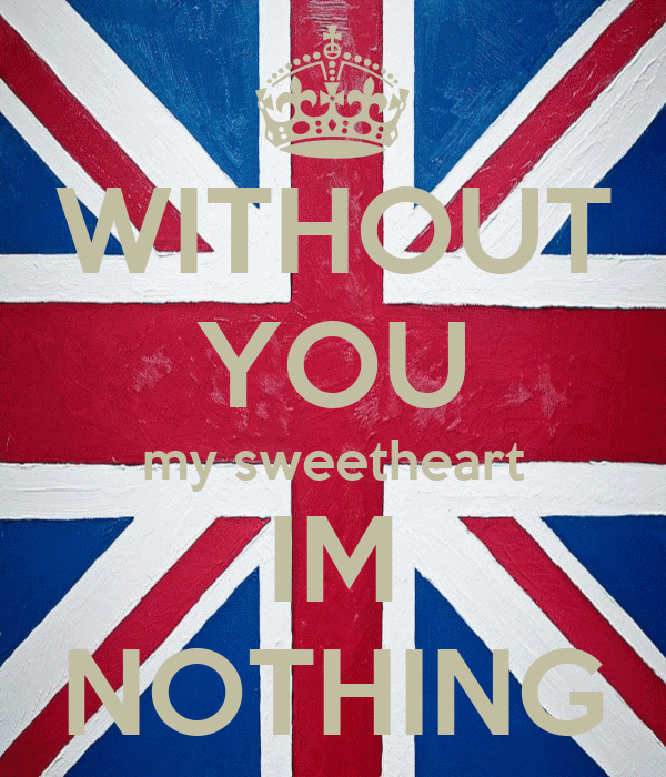 WITHOUT YOU my sweetheart IM NOTHING