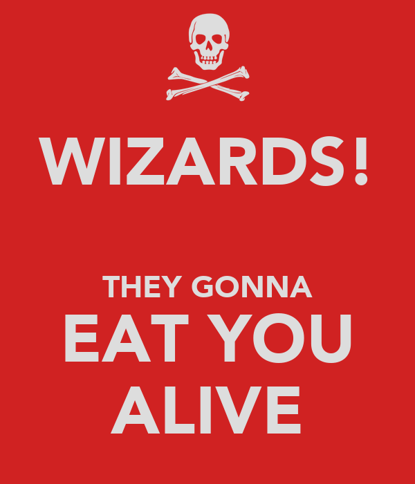 WIZARDS!  THEY GONNA EAT YOU ALIVE