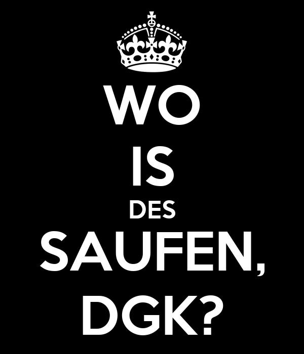 WO IS DES SAUFEN, DGK?
