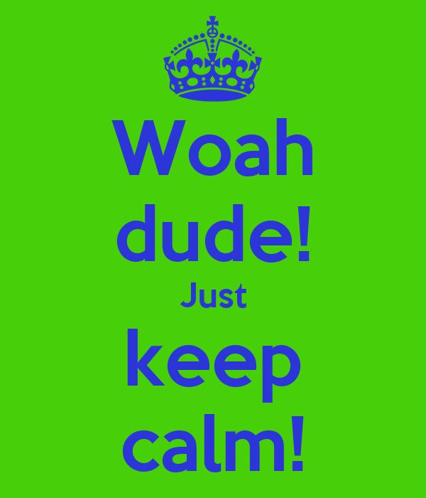 Woah dude! Just keep calm!