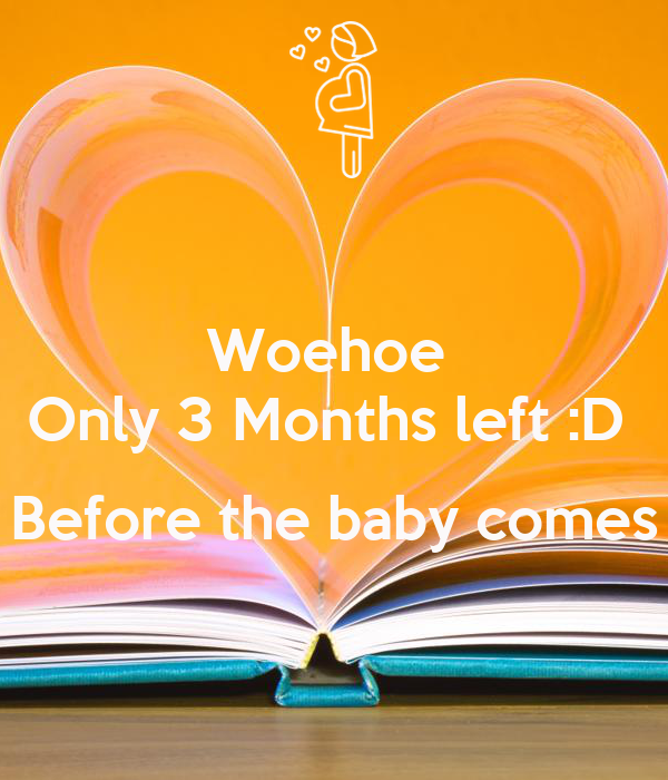 Woehoe  Only 3 Months left :D   Before the baby comes