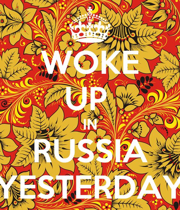 WOKE UP  IN RUSSIA YESTERDAY
