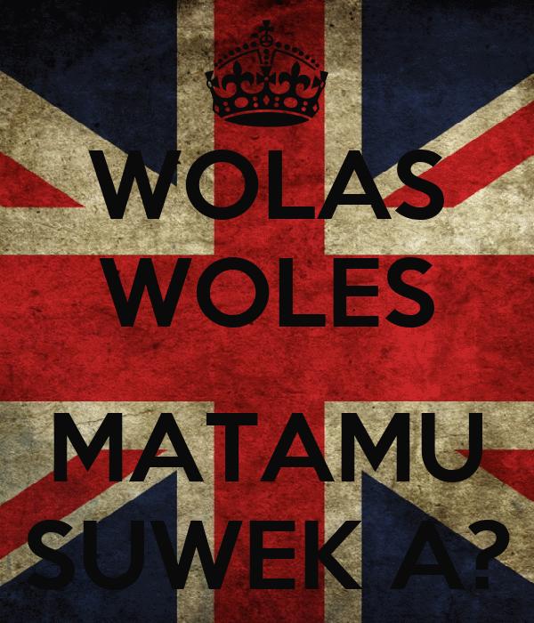 WOLAS WOLES  MATAMU SUWEK A?