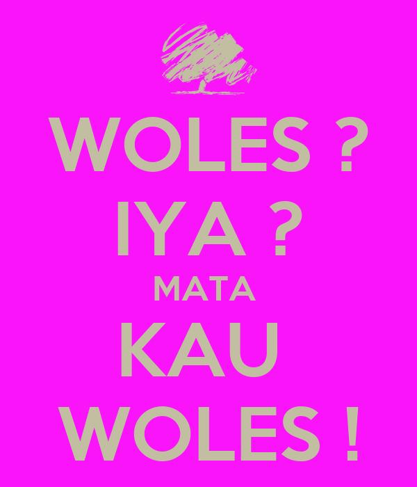 WOLES ? IYA ? MATA  KAU  WOLES !