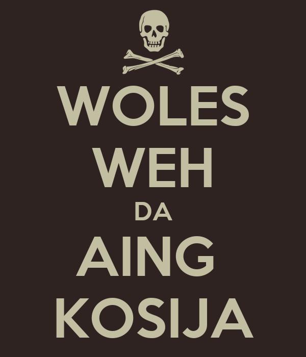 WOLES WEH DA AING  KOSIJA