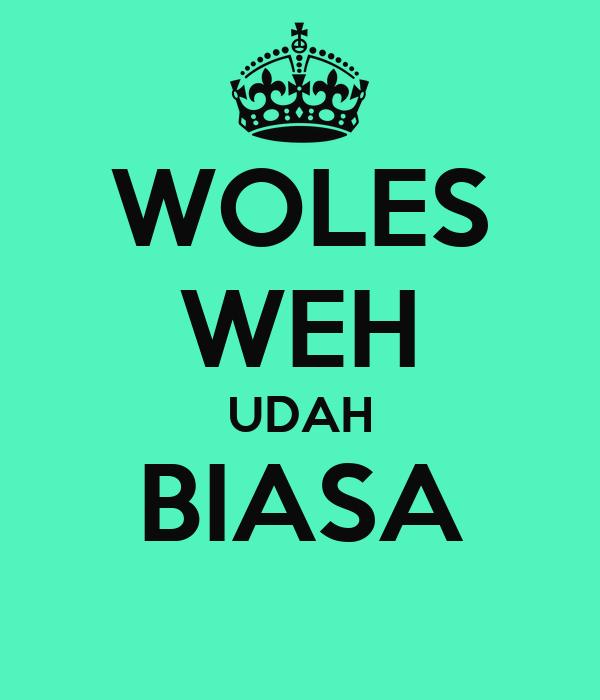 WOLES WEH UDAH BIASA