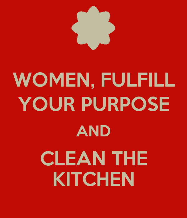 WOMEN, FULFILL YOUR PURPOSE AND CLEAN THE KITCHEN