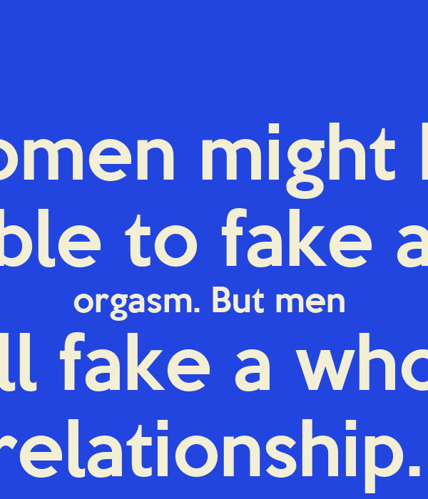 Women might be  able to fake an orgasm. But men  will fake a whole relationship.
