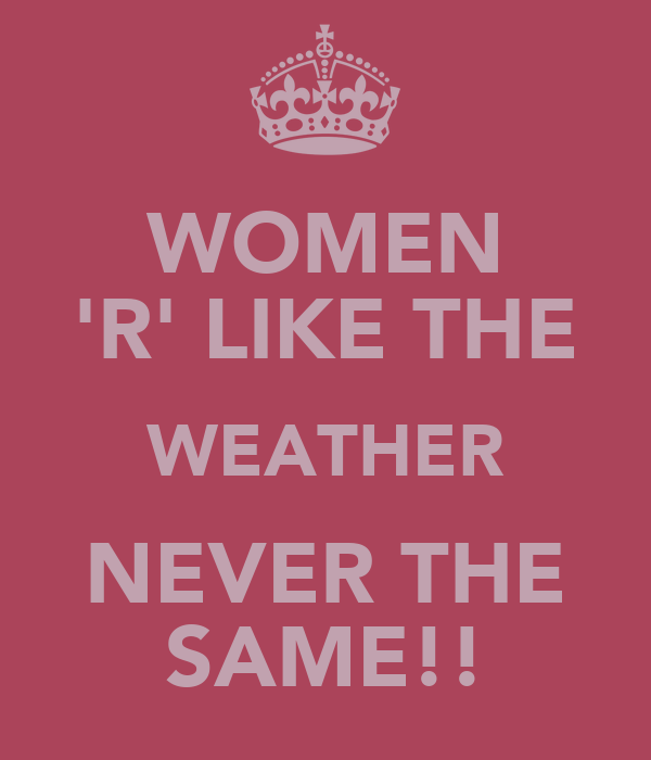 WOMEN 'R' LIKE THE WEATHER NEVER THE SAME!!