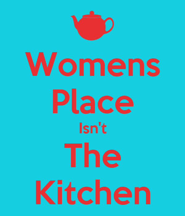 Womens Place Isn't The Kitchen