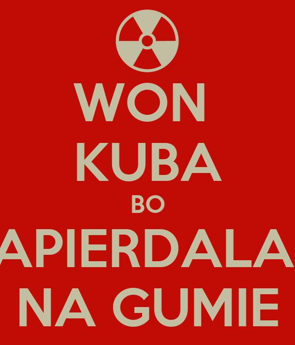 WON  KUBA BO ZAPIERDALAM NA GUMIE