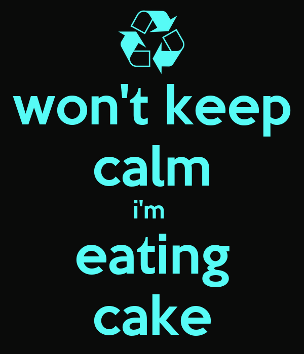 won't keep calm i'm  eating cake