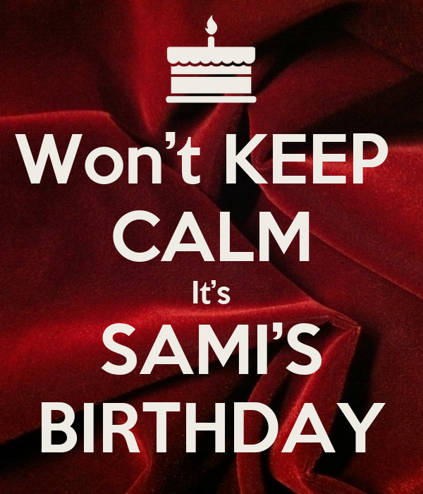 Won't KEEP  CALM It's SAMI'S BIRTHDAY