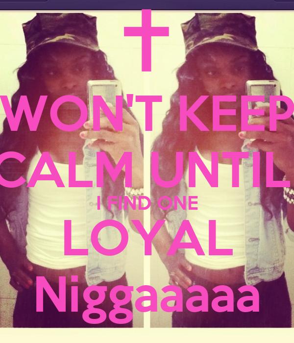 WON'T KEEP CALM UNTIL  I FIND ONE LOYAL Niggaaaaa