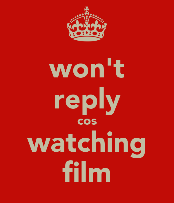won't reply cos watching film