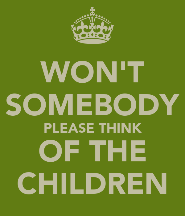 WON'T SOMEBODY PLEASE THINK OF THE CHILDREN