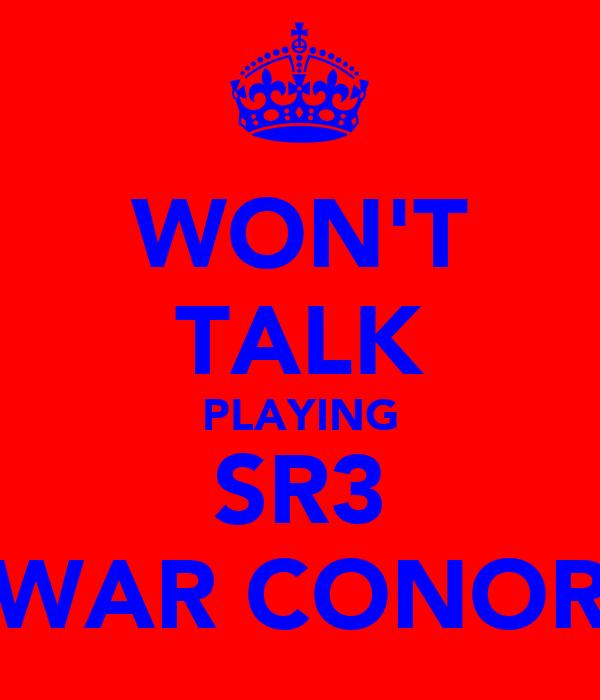 WON'T TALK PLAYING SR3 WAR CONOR